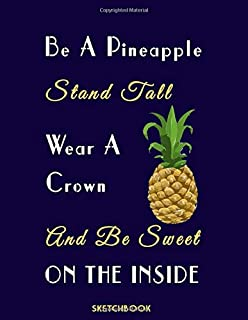 Sketchbook: Be A Pineapple Stand Tall Wear A Crown And Be Sweet On The Inside: Practice Drawing, Paint, Write, Doodle, 8.5 x 11 Large Blank Pages: ... and Gold Scribblings (Sketchbooks for Kids)
