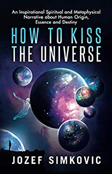 How to Kiss the Universe: An Inspirational Spiritual and Metaphysical Narrative about Human Origin, Essence and Destiny by [Jozef Simkovic, Juanzetta Flowers]