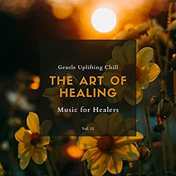 The Art Of Healing - Gentle Uplifting Chill Music For Healers, Vol. 12