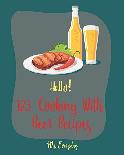 Hello! 123 Cooking With Beer Recipes: Best Cooking With Beer Cookbook Ever For Beginners [Guinness Recipe, Ground Beef Cookbook, Smoked Fish Cookbook, Corn Beef Cookbook, Beef Brisket Recipe] [Book 1]