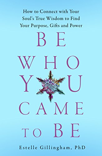 Be Who You Came To Be: How to Connect with your Soul's True Wisdom to Find Your Purpose, Gifts and P