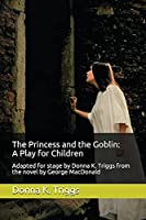 The Princess and the Goblin: A Play for Children: Adapted for stage by Donna K. Triggs from the Novel by George MacDonald