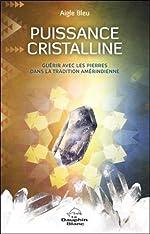 Puissance cristalline - Guérir avec les pierres dans la tradition amérindienne d'Aigle Bleu