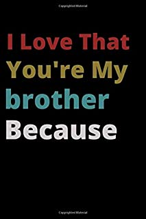 I Love That You're My brother Because: is Great Gift I love you Because you are My Life Lined Journal Notebook For Boys Gi...