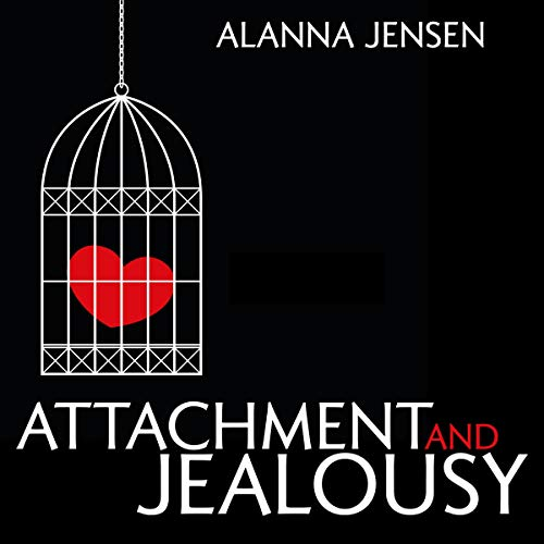 Attachment and Jealousy: Attachment Theory and the Jealousy Cure cover art