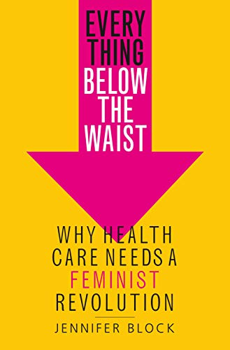 Image of Everything Below the Waist: Why Health Care Needs a Feminist Revolution