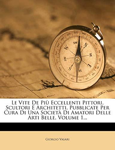 Le Vite de Pi Eccellenti Pittori, Scultori E Architetti, Pubblicate Per Cura Di Una Societ Di Amatori Delle Arti Belle, Volume 1...