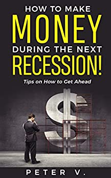 How to Make Money During the Next Recession! Tips on How to Get Ahead by [Peter V.]