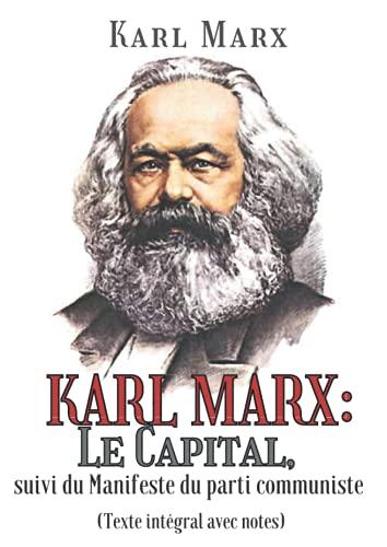 KARL MARX: Le Capital, suivi du Manifeste du parti communiste (Texte intégral avec notes)