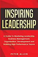Inspiring Leadership: A Guide To Mastering Leadership, Business Management, Organisation, Development and Building High Performance Teams