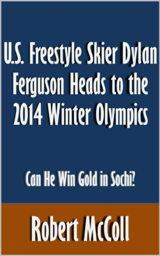 U.S. Freestyle Skier Dylan Ferguson Heads to the 2014 Winter Olympics: Can He Win Gold in Sochi? [Article] (English Edition)