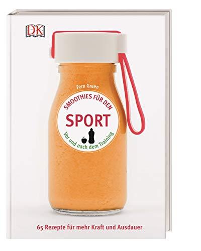 Smoothies für den Sport: Vor und nach dem Training. 65 Rezepte für mehr Kraft und Ausdauer