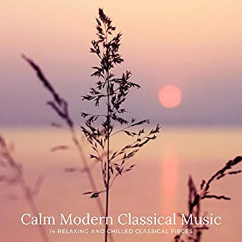 Calm Modern Classical Music: 14 Relaxing and Chilled Classical Pieces