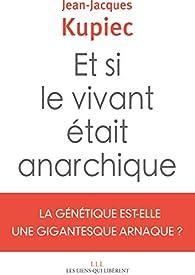 Et si le vivant était anarchique : La génétique est-elle une gigantesque arnaque ? par Jean-Jacques Kupiec