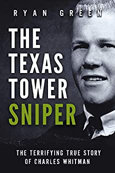 The Texas Tower Sniper: The Terrifying True Story of Charles Whitman (Ryan Green's True Crime) by [Ryan Green]