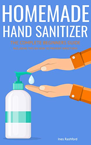 HOMEMADE HAND SANITIZER: The Complete Beginners Guide to Homemade Hand Sanitizer - Including Tips on how to Prevent Infections