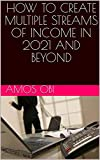 HOW TO CREATE MULTIPLE STREAMS OF INCOME IN 2021 AND BEYOND (English Edition)