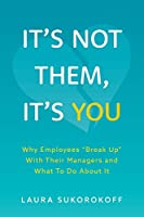 "It's Not Them, It's You: Why Employees ""Break Up"" With Their Managers and What To Do About It"
