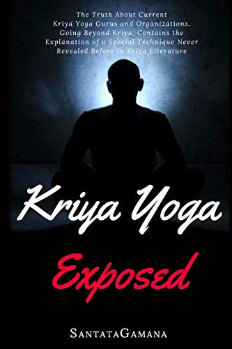 Kriya Yoga Exposed: The Truth About Current Kriya Yoga Gurus, Organizations & Going Beyond Kriya, Contains the Explanation of a Special Technique ... in Kriya Literature (Real Yoga, Band 1)