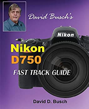 David Busch s Nikon D750 Fast Track Guide