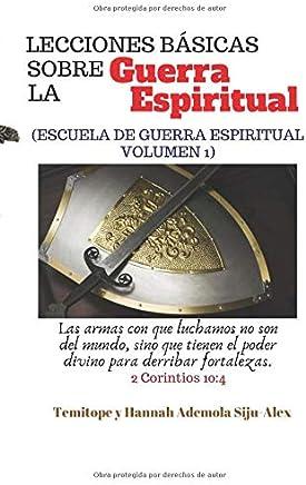Lecciones BÁSICAS Sobre la Guerra Espiritual: (ESCUELA DE GUERRA ESPIRITUAL VOLUMEN 1)