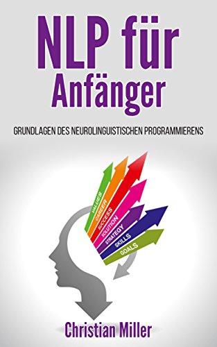 NLP für Anfänger : Grundlagen des neurolinguistischen Programmierens (NLP Praxisbuch 0)