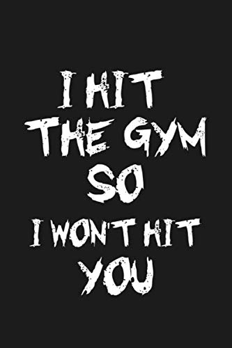 I Hit The Gym So I Won't Hit You: Lined Gym Notebook Journal For Men and Women With 120 Pages 6x9 Inches (Perfect Gift For GYM Lovers )