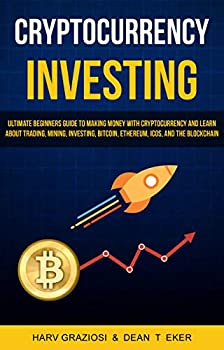 Cryptocurrency Investing  Ultimate Beginners Guide To Making Money With Cryptocurrency And Learn About Trading Mining Investing Bitcoin Ethereum ICOs and The Blockchain