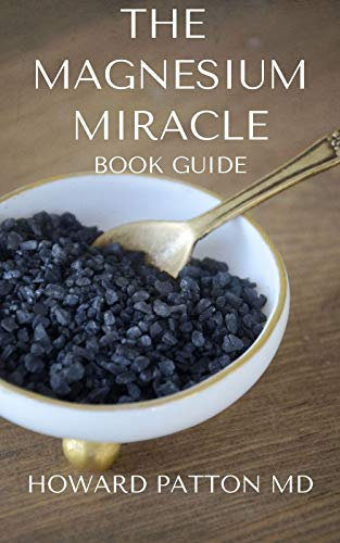 THE MAGNESIUM MIRACLE BOOK GUIDE : An Ultimate Guide On Treating With Magnesium