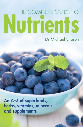 The Complete Guide to Nutrients: An AZ of Superfoods Herbs Vitamins Mineral and Supplements
