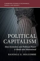 Political Capitalism: How Economic and Political Power Is Made and Maintained (Cambridge Studies in Economics, Choice, and Society)