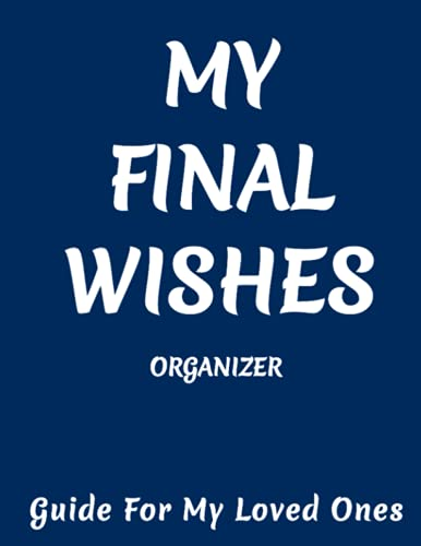Final Wishes Organizer: Peace of Mind Planner for Last Wishes, My Final Thoughts,Important Information about My Belongings, Business Affairs