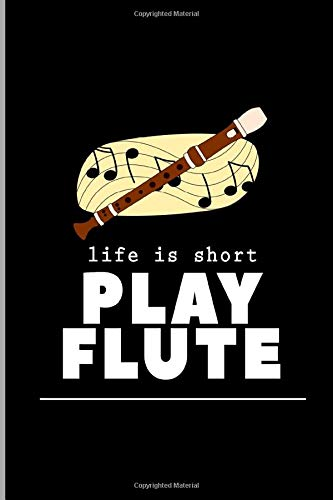 Life Is Short Play Flute: Flautist Flutist Woodwind Musical Instrument Musicians Music Lovers Gift Ruled Lined Notebook  - 120 Pages 6x9 Composition