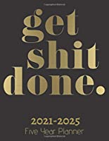 Get Shit Done: Five Year Planner 2021-2025: 60 Months Calendar | Monthly Calendar Shedule Organizer| 5 Year Planner and Monthly Calendar Book | 2021-2025 Monthly Planner | Yearly Planner Calendar |Black 5 Years Planner|Motivational Planner 2021-2025