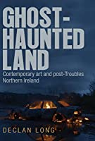Ghost-Haunted Land: Contemporary Art and Post-Troubles Northern Ireland