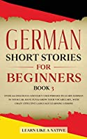 German Short Stories for Beginners Book 3: Over 100 Dialogues and Daily Used Phrases to Learn German in Your Car. Have Fun & Grow Your Vocabulary, with Crazy Effective Language Learning Lessons (German for Adults)
