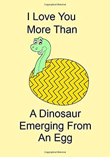 I Love You More Than A Dinosaur Emerging From An Egg: A Funny Gift Journal Notebook...A Message For You