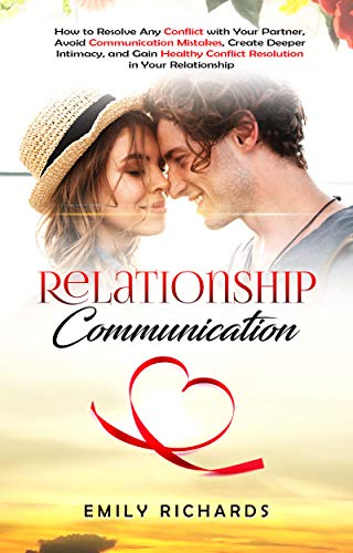 Relationship Communication: How to Resolve Any Conflict with Your Partner, Avoid Communication Mistakes, Create Deeper Intimacy, and Gain Healthy Conflict ... in Your Relationship (English Edition)