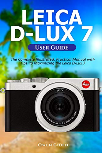 Leica D-Lux 7 User Guide: The Complete Illustrated, Practical Manual with Tips to Maximizing the Leica D-Lux 7