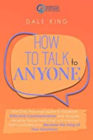 How to Talk to Anyone: The Only Practical Guide to Establish Effective Communication and Acquire Valuable Social Skills that will Improve Self-Confidence to Become the King of Your Emotions