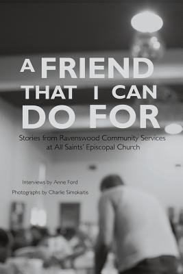 A Friend That I Can Do for: Stories from Ravenswood Community Services at All Saints' Episcopal Church