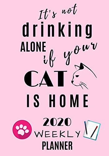 It's not drinking alone if your cat is home 2020 Weekly...
