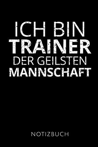 ICH BIN TRAINER DER GEILSTEN MANNSCHAFT: Geschenkidee für die besten Trainer | Notizbuch | 120 Seiten, Punkteraster | Format 6x9 DIN A5 | Soft cover matt |
