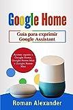 Google Home: Guía para exprimir Google Assistant: Acceso rápido a Google Home, Google Home Mini y Google Home Max (Sistema Smart Home)