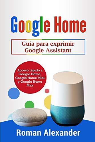 Google Home: Guía para exprimir Google Assistant: Acceso rápido a Google Home, Google Home Mini y Google Home Max: 2 (Sistema Smart Home)