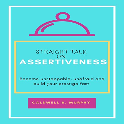 Straight Talk on Assertiveness: Become Unstoppable, Unafraid and Build Your Prestige Fast cover art
