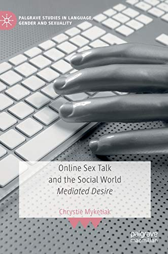 Online Sex Talk and the Social World: Mediated Desire (Palgrave Studies in Language, Gender and Sexuality)