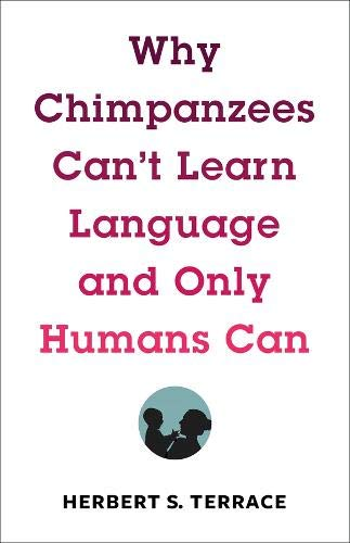 Why Chimpanzees Can't Learn Language and Only Humans Can (Leonard Hastings Schoff Lectures)