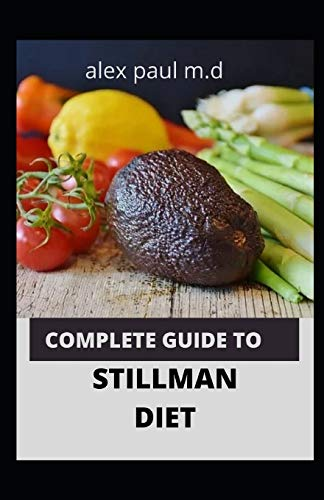 COMPLETE GUIDE TO STILLMAN DIET: 100 EASY DELICIOUS RECIPES FOR WEIGHT LOSS MANAGING DIABETES CONTROLLING HIGH SUGAR PLUS MEAL PLAN OF STILLMAN DIET
