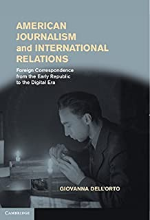 American Journalism and International Relations: Foreign Correspondence from the Early Republic to the Digital Era by Giovanna Dell'Orto (2013-03-29)
